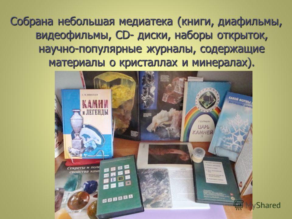 Собрана небольшая медиатека (книги, диафильмы, видеофильмы, CD- диски, наборы открыток, научно-популярные журналы, содержащие материалы о кристаллах и минералах).