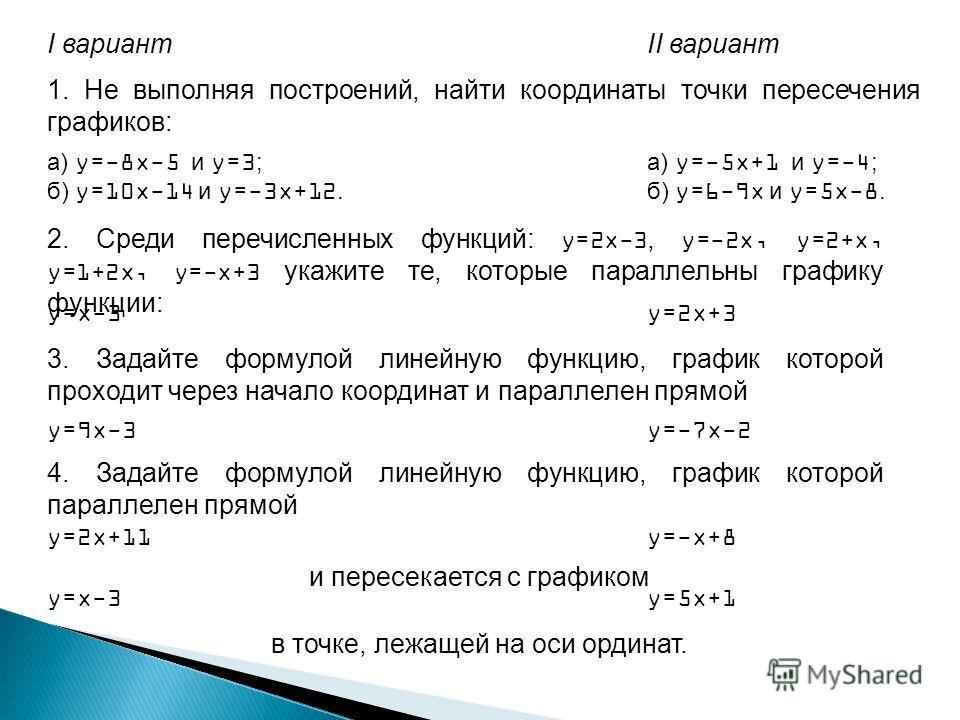 1. Не выполняя построений, найти координаты точки пересечения графиков: I вариантII вариант а) y=-8x-5 и y=3; б) y=10x-14 и y=-3x+12. а) y=-5x+1 и y=-4; б) y=6-9x и y=5x-8. 2. Среди перечисленных функций: y=2x-3, y=-2x, y=2+x, y=1+2x, y=-x+3 укажите