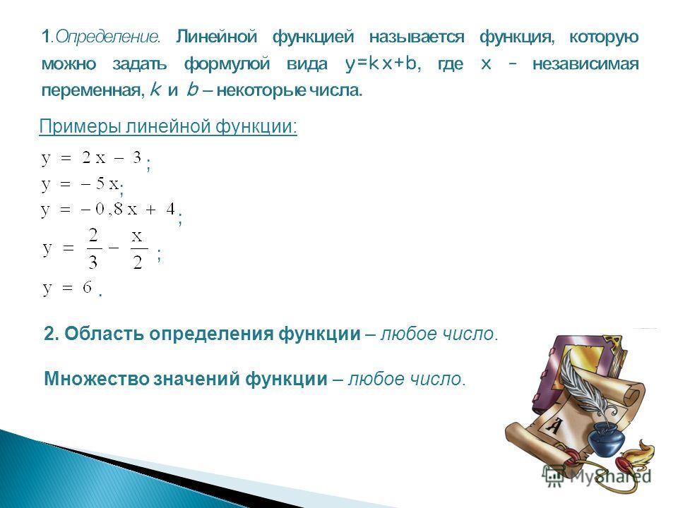 Примеры линейной функции: ; ; ; ;. 2. Область определения функции – любое число. Множество значений функции – любое число.