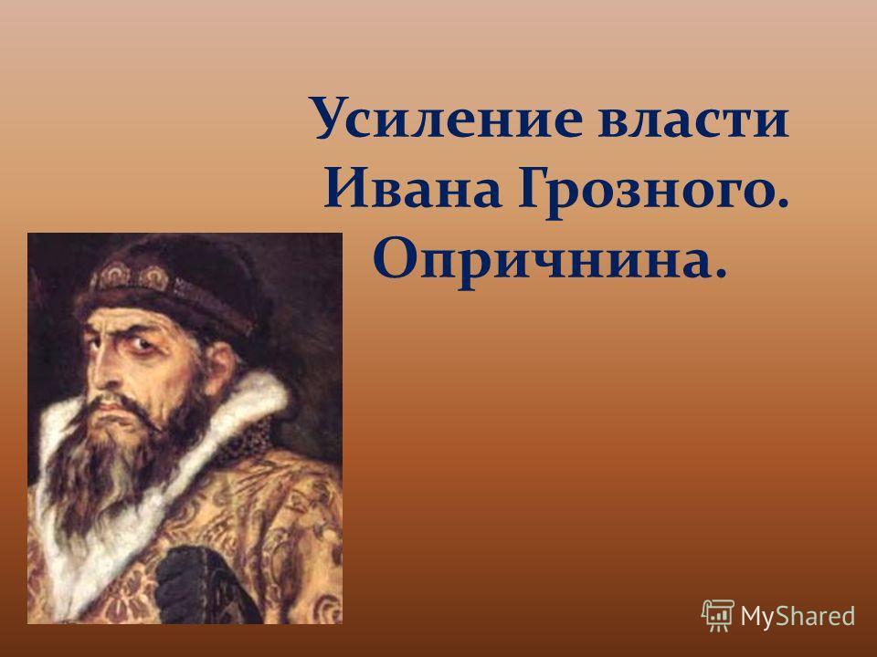 Усиление власти Ивана Грозного. Опричнина.