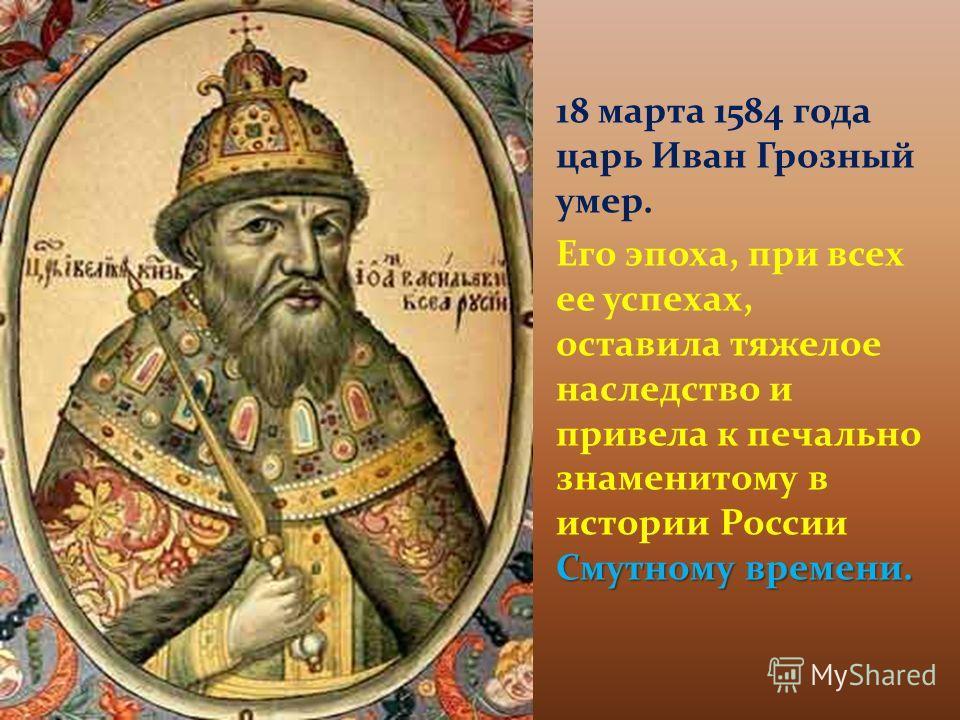 18 марта 1584 года царь Иван Грозный умер. Смутному времени. Его эпоха, при всех ее успехах, оставила тяжелое наследство и привела к печально знаменитому в истории России Смутному времени.