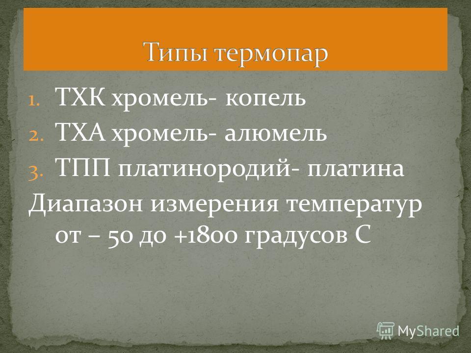 1. ТХК хромель- копель 2. ТХА хромель- алюмель 3. ТПП платинородий- платина Диапазон измерения температур от – 50 до +1800 градусов С