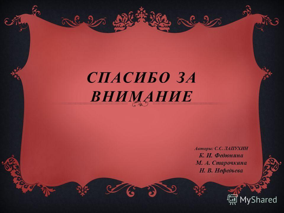 СПАСИБО ЗА ВНИМАНИЕ Авторы: С.С. ЛАПУХИН К. И. Федюнина М. А. Старочкина Н. В. Нефедьева
