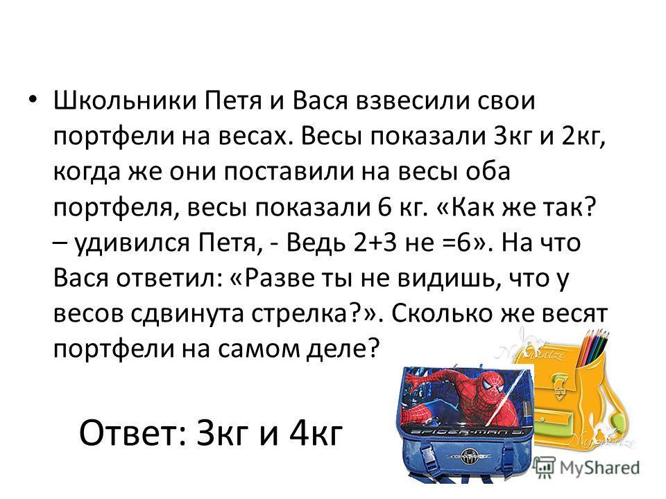 Ответ: Зкг и 4кг Школьники Петя и Вася взвесили свои портфели на весах. Весы показали 3кг и 2кг, когда же они поставили на весы оба портфеля, весы показали 6 кг. «Как же так? – удивился Петя, - Ведь 2+3 не =6». На что Вася ответил: «Разве ты не видиш