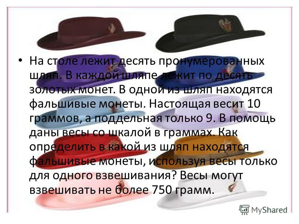 На столе лежит десять пронумерованных шляп. В каждой шляпе лежит по десять золотых монет. В одной из шляп находятся фальшивые монеты. Настоящая весит 10 граммов, а поддельная только 9. В помощь даны весы со шкалой в граммах. Как определить в какой из