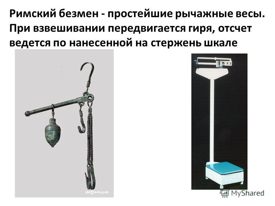 Римский безмен - простейшие рычажные весы. При взвешивании передвигается гиря, отсчет ведется по нанесенной на стержень шкале