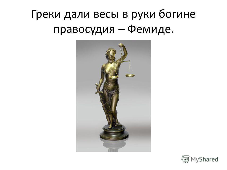 Греки дали весы в руки богине правосудия – Фемиде.