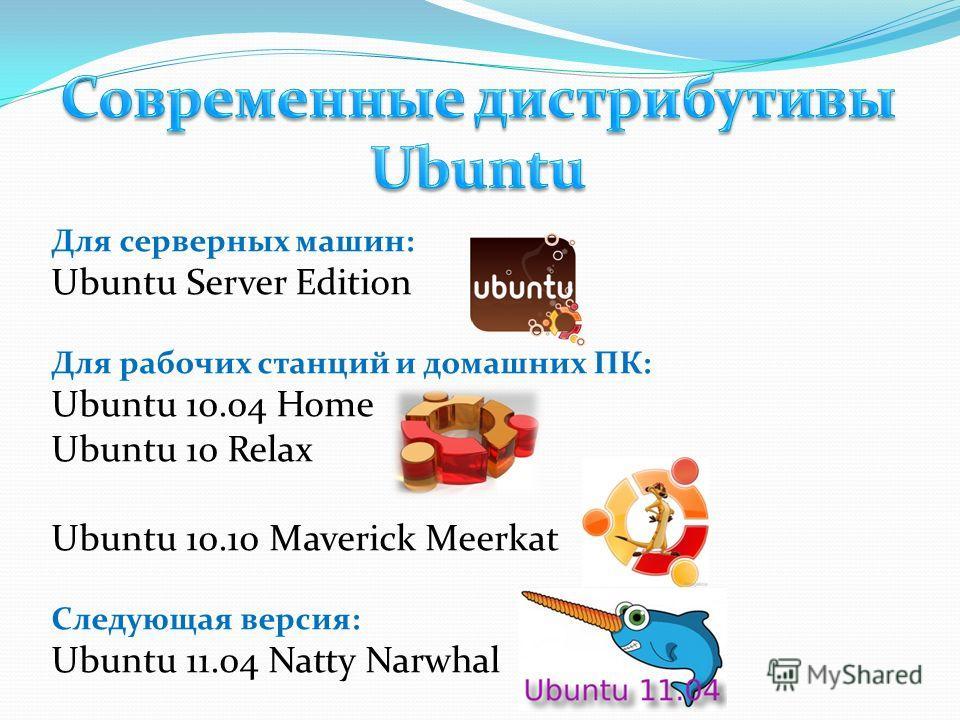 Для серверных машин: Ubuntu Server Edition Для рабочих станций и домашних ПК: Ubuntu 10.04 Home Ubuntu 10 Relax Ubuntu 10.10 Maverick Meerkat Следующая версия: Ubuntu 11.04 Natty Narwhal