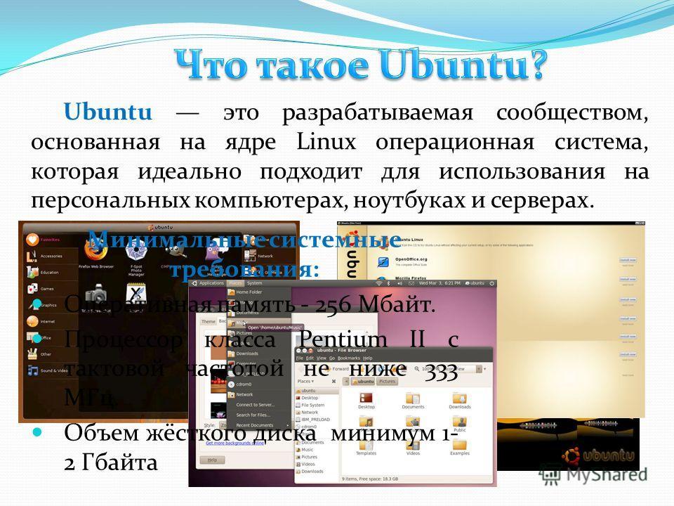 Ubuntu это разрабатываемая сообществом, основанная на ядре Linux операционная система, которая идеально подходит для использования на персональных компьютерах, ноутбуках и серверах. Минимальные системные требования: Оперативная память - 256 Мбайт. Пр