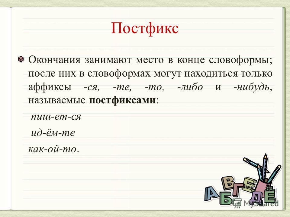 Окончания занимают место в конце словоформы; после них в словоформах могут находиться только аффиксы -ся, -те, -то, -либо и -нибудь, называемые постфиксами: пиш-ет-ся ид-ём-те как-ой-то.