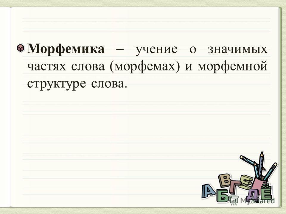 Морфемика – учение о значимых частях слова (морфемах) и морфемной структуре слова.