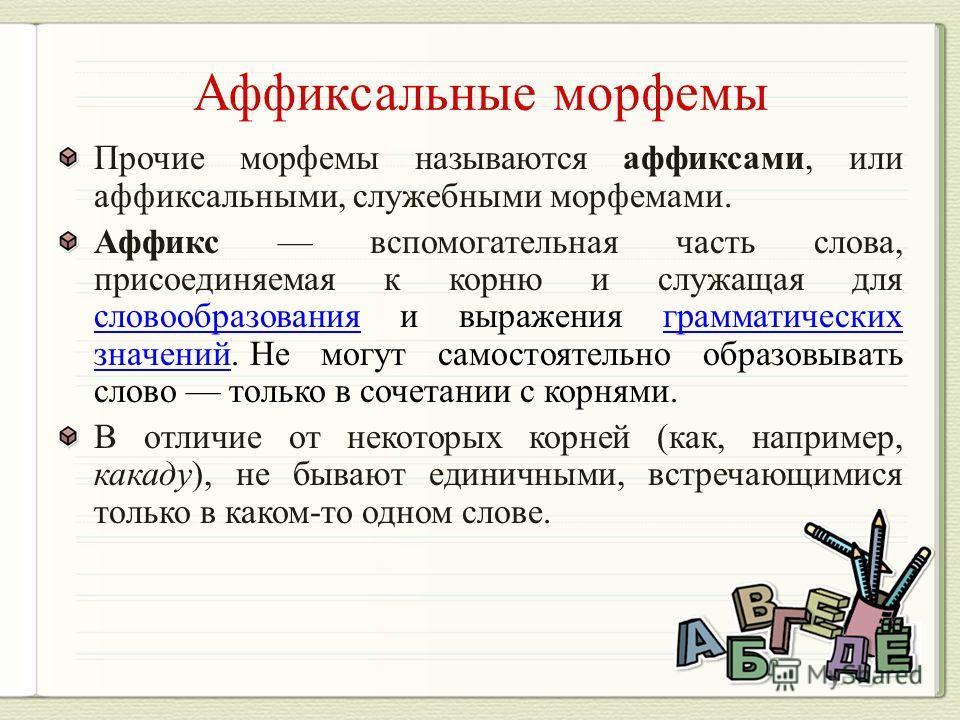 Прочие морфемы называются аффиксами, или аффиксальными, служебными морфемами. Аффикс вспомогательная часть слова, присоединяемая к корню и служащая для словообразования и выражения грамматических значений. Не могут самостоятельно образовывать слово т