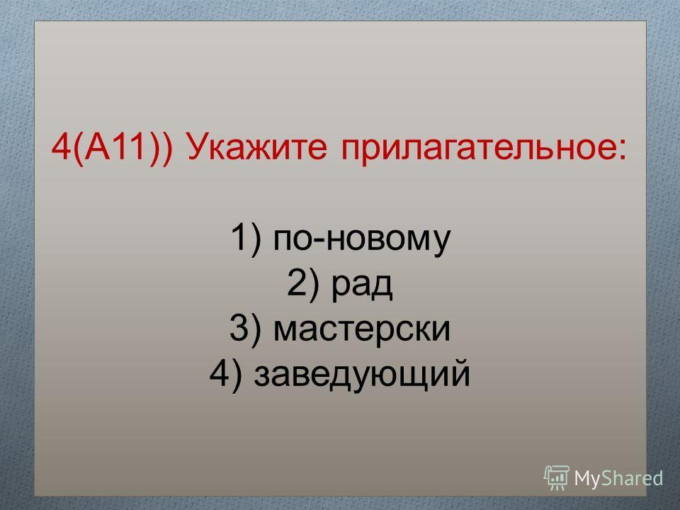 4(А11)) Укажите прилагательное: 1) по-новому 2) рад 3) мастерски 4) заведующий