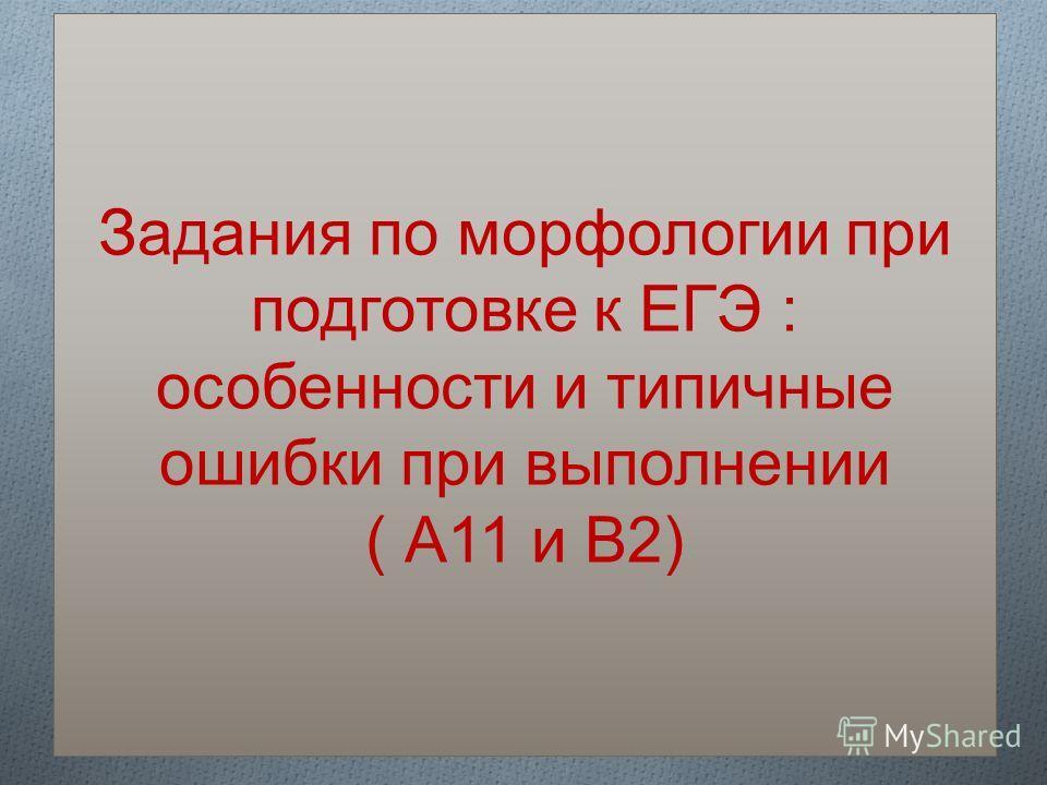 Задания по морфологии при подготовке к ЕГЭ : особенности и типичные ошибки при выполнении ( А11 и В2)