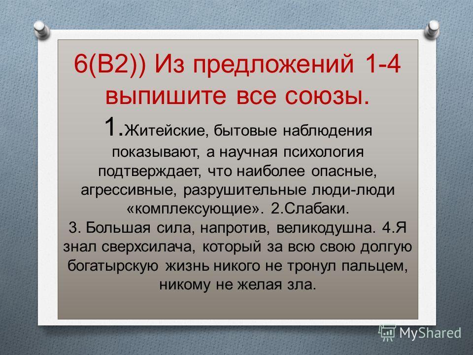 6(В2)) Из предложений 1-4 выпишите все союзы. 1. Житейские, бытовые наблюдения показывают, а научная психология подтверждает, что наиболее опасные, агрессивные, разрушительные люди-люди «комплексующие». 2.Слабаки. 3. Большая сила, напротив, великодуш
