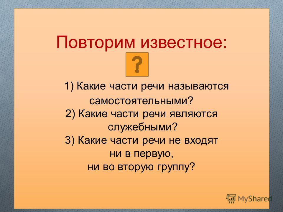 Повторим известное: 1) Какие части речи называются самостоятельными? 2) Какие части речи являются служебными? 3) Какие части речи не входят ни в первую, ни во вторую группу?