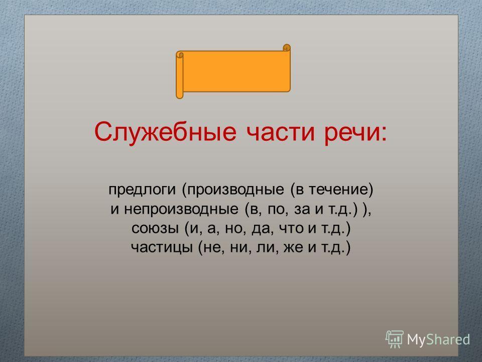 Служебные части речи: предлоги (производные (в течение) и непроизводные (в, по, за и т.д.) ), союзы (и, а, но, да, что и т.д.) частицы (не, ни, ли, же и т.д.)