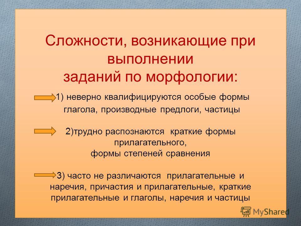 Сложности, возникающие при выполнении заданий по морфологии: 1) неверно квалифицируются особые формы глагола, производные предлоги, частицы 2)трудно распознаются краткие формы прилагательного, формы степеней сравнения 3) часто не различаются прилагат