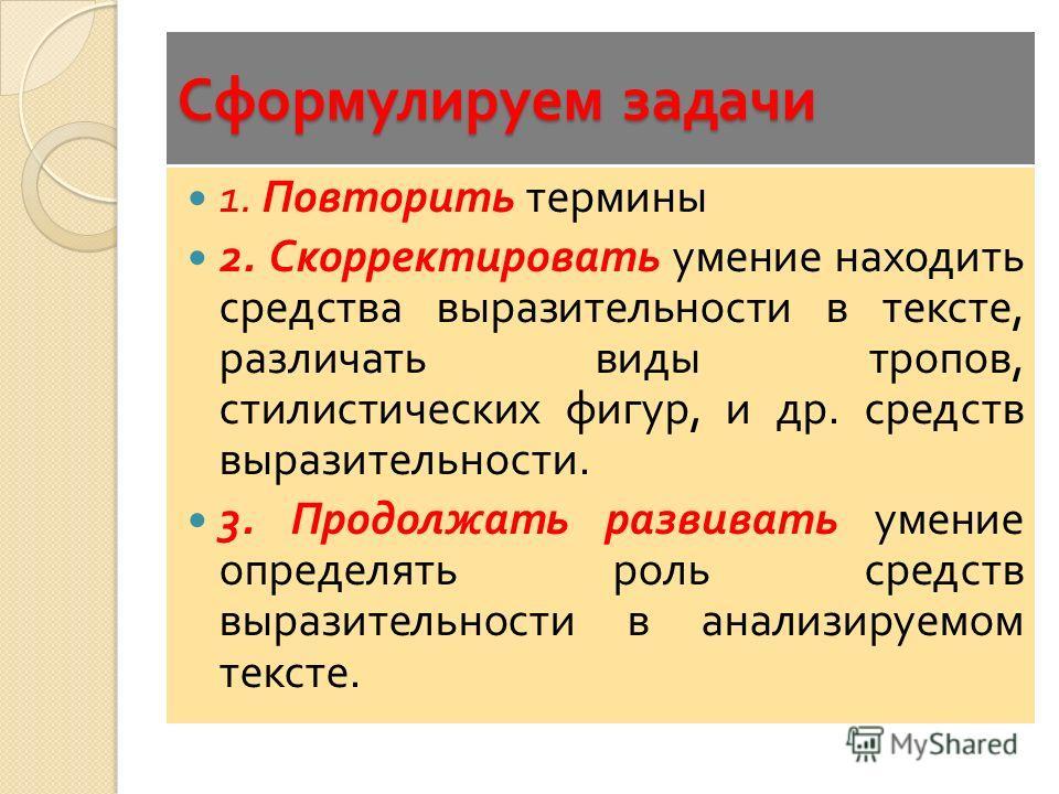 Сформулируем задачи 1. Повторить термины 2. Скорректировать умение находить средства выразительности в тексте, различать виды тропов, стилистических фигур, и др. средств выразительности. 3. Продолжать развивать умение определять роль средств выразите