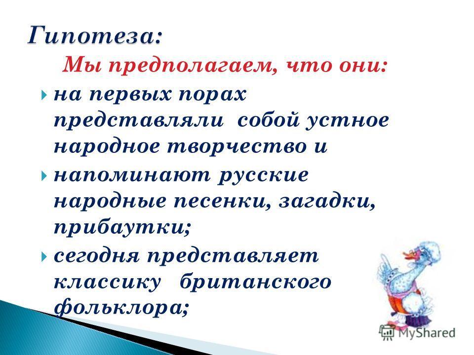 Мы предполагаем, что они: на первых порах представляли собой устное народное творчество и напоминают русские народные песенки, загадки, прибаутки; сегодня представляет классику британского фольклора;