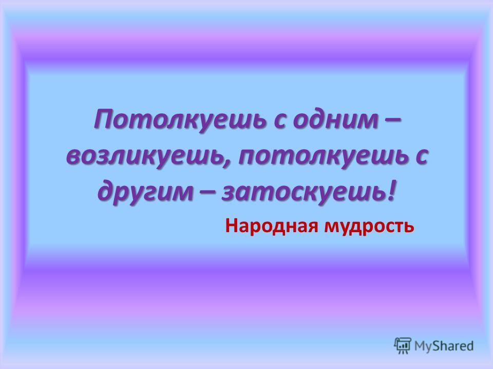 Потолкуешь с одним – возликуешь, потолкуешь с другим – затоскуешь! Народная мудрость