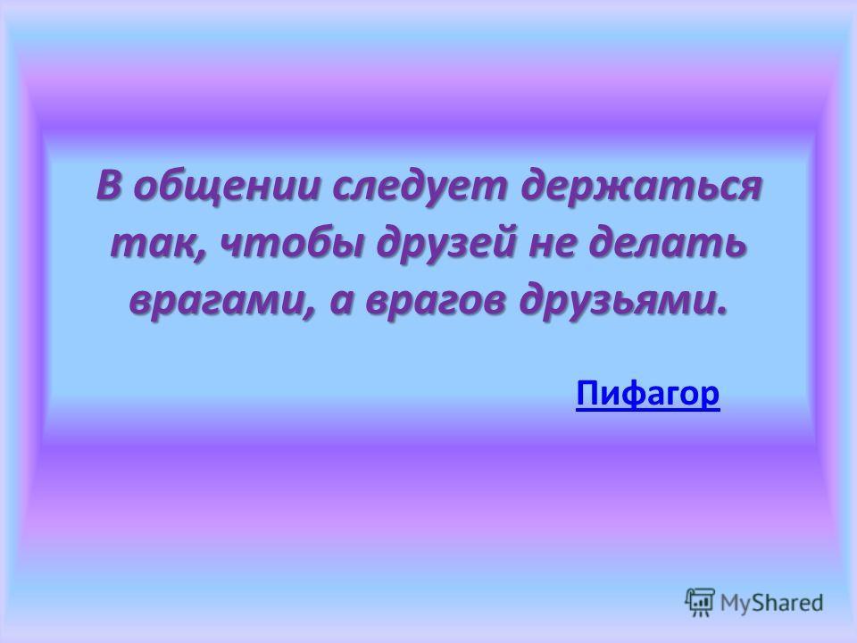 В общении следует держаться так, чтобы друзей не делать врагами, а врагов друзьями. Пифагор