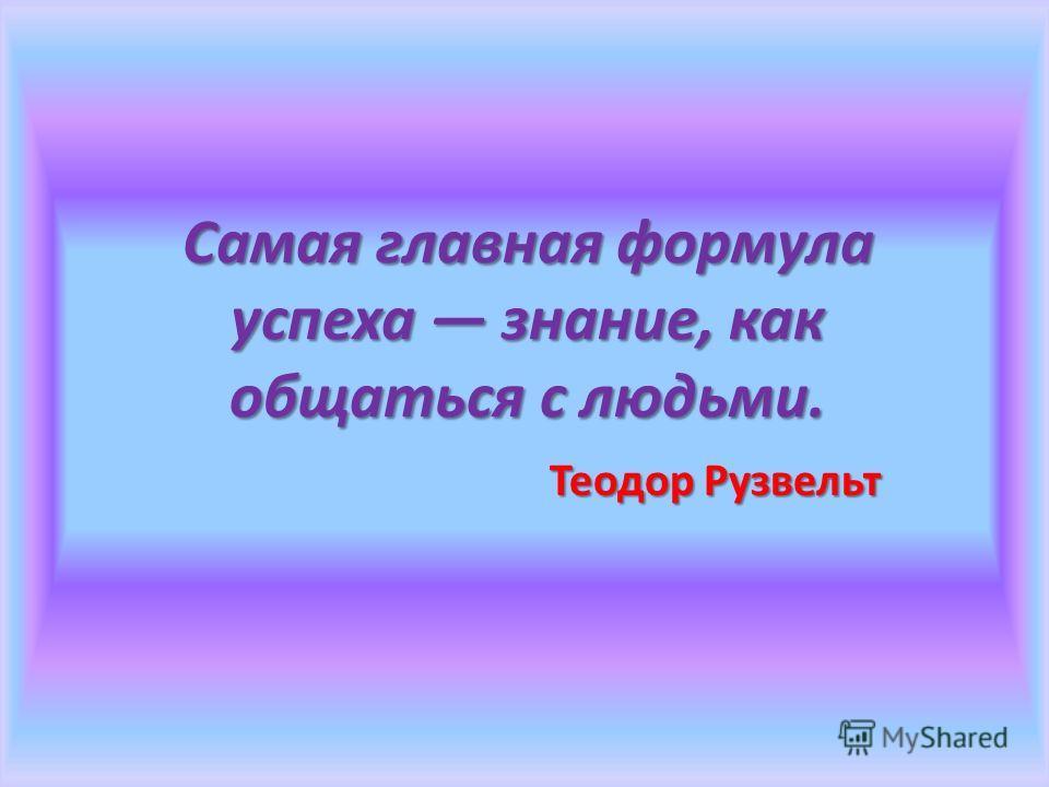 Самая главная формула успеха знание, как общаться с людьми. Теодор Рузвельт