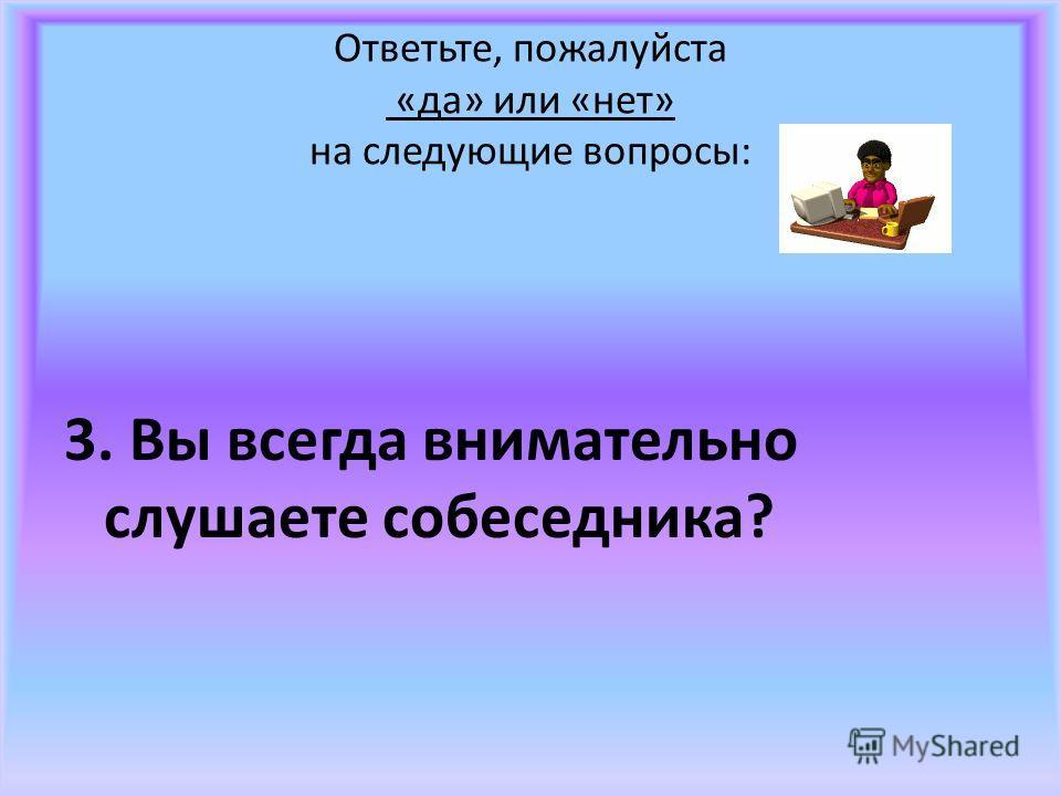 Ответьте, пожалуйста «да» или «нет» на следующие вопросы: 3. Вы всегда внимательно слушаете собеседника?