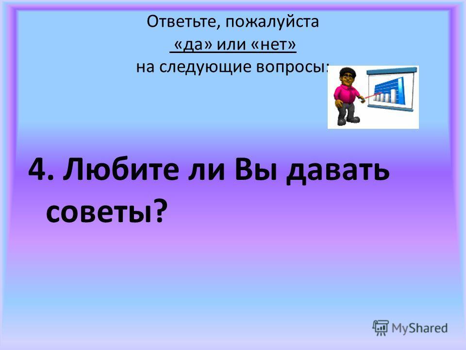 Ответьте, пожалуйста «да» или «нет» на следующие вопросы: 4. Любите ли Вы давать советы?