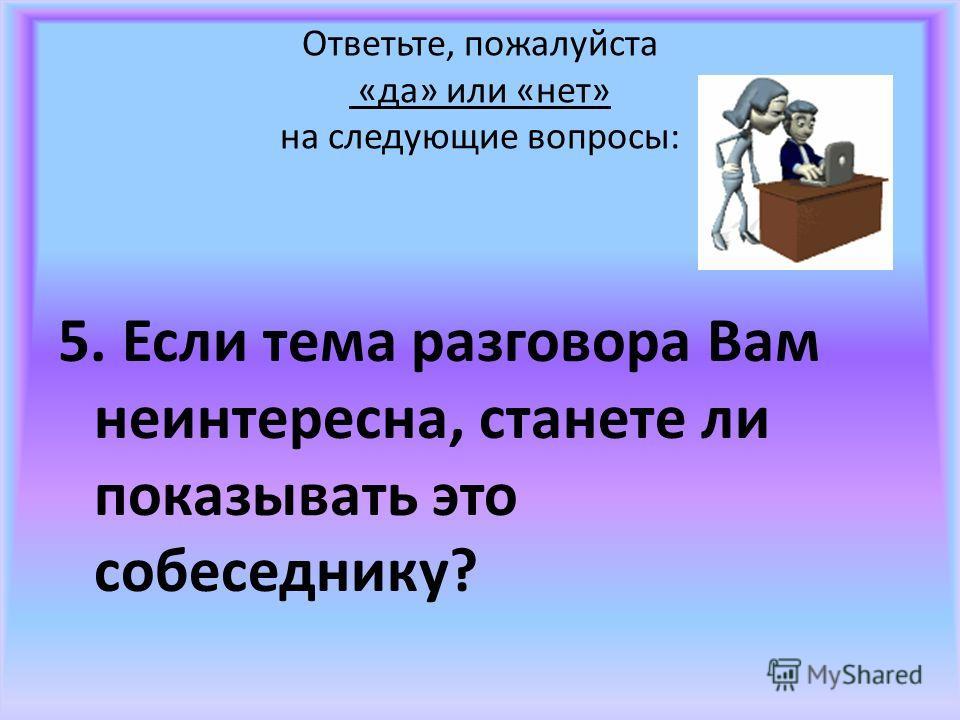 Ответьте, пожалуйста «да» или «нет» на следующие вопросы: 5. Если тема разговора Вам неинтересна, станете ли показывать это собеседнику?