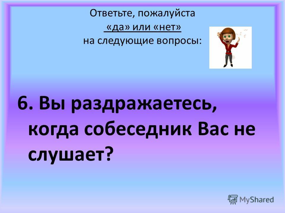 Ответьте, пожалуйста «да» или «нет» на следующие вопросы: 6. Вы раздражаетесь, когда собеседник Вас не слушает?