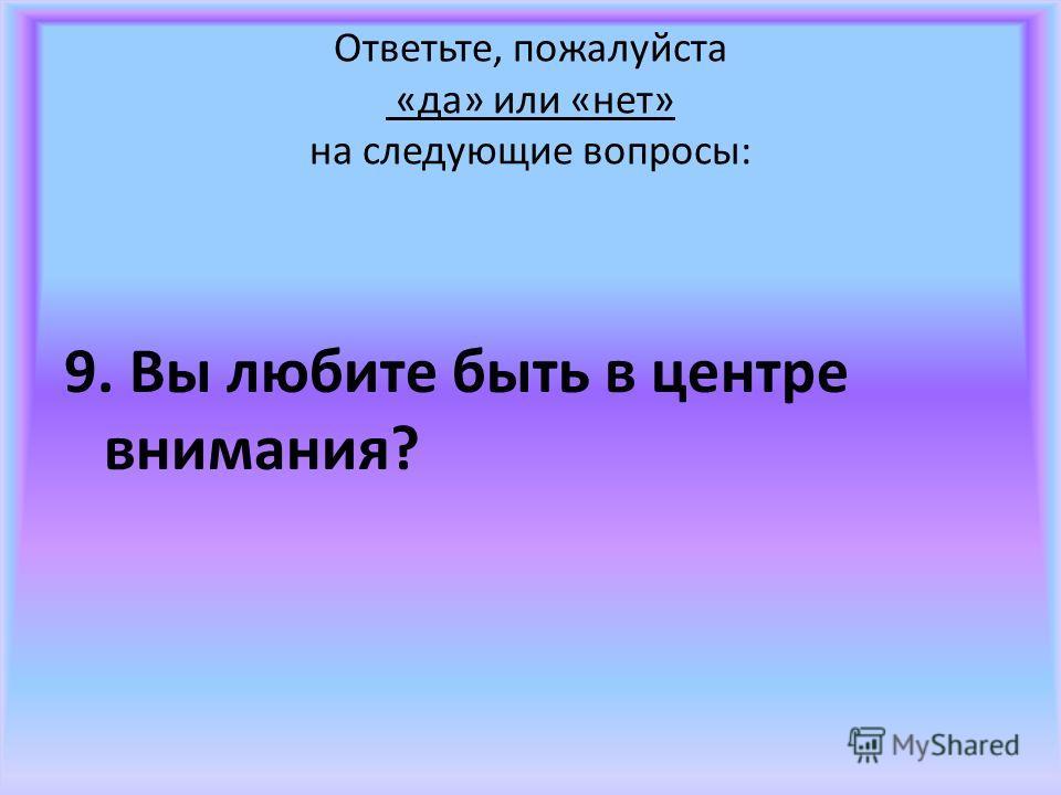 Ответьте, пожалуйста «да» или «нет» на следующие вопросы: 9. Вы любите быть в центре внимания?