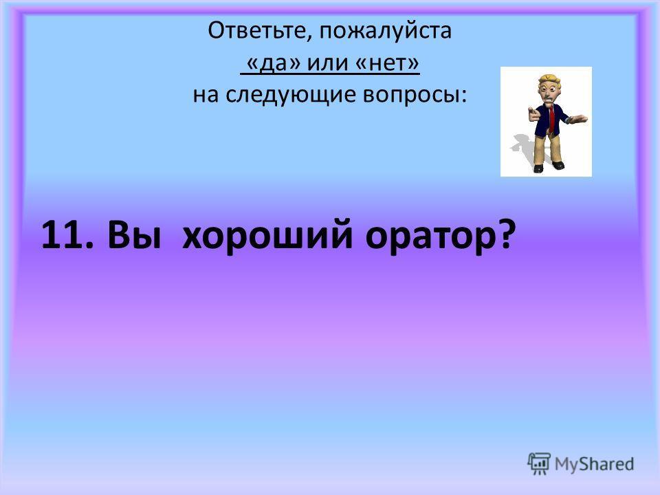 Ответьте, пожалуйста «да» или «нет» на следующие вопросы: 11. Вы хороший оратор?
