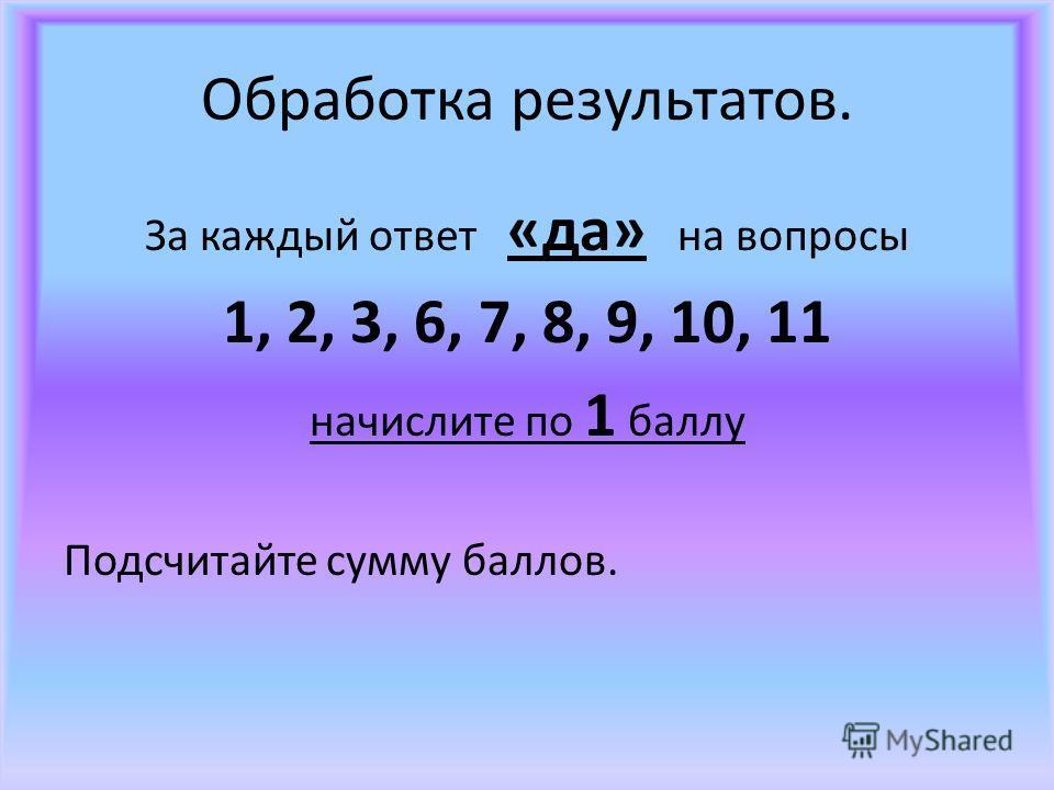 Обработка результатов. За каждый ответ «да» на вопросы 1, 2, 3, 6, 7, 8, 9, 10, 11 начислите по 1 баллу Подсчитайте сумму баллов.