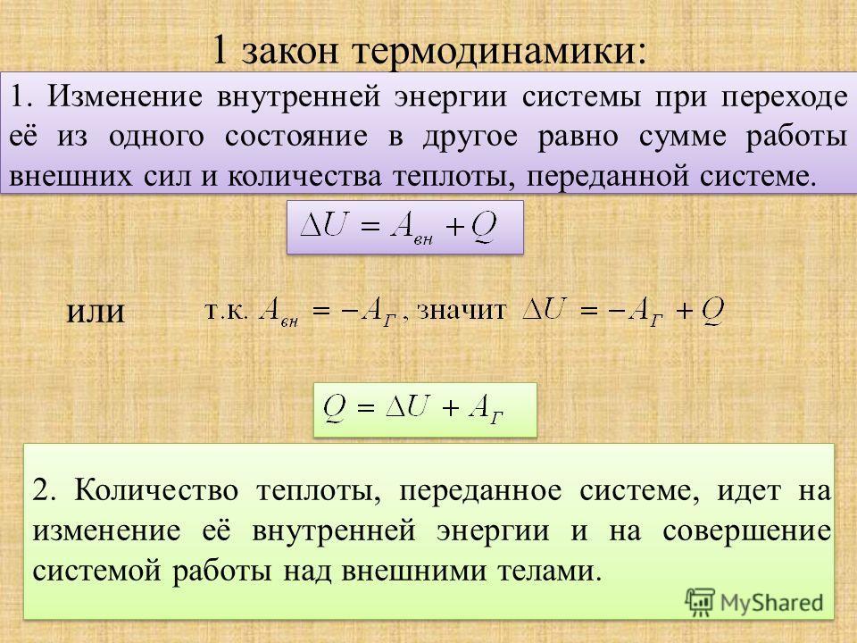 1 закон термодинамики: 1. Изменение внутренней энергии системы при переходе её из одного состояние в другое равно сумме работы внешних сил и количества теплоты, переданной системе. или 2. Количество теплоты, переданное системе, идет на изменение её в