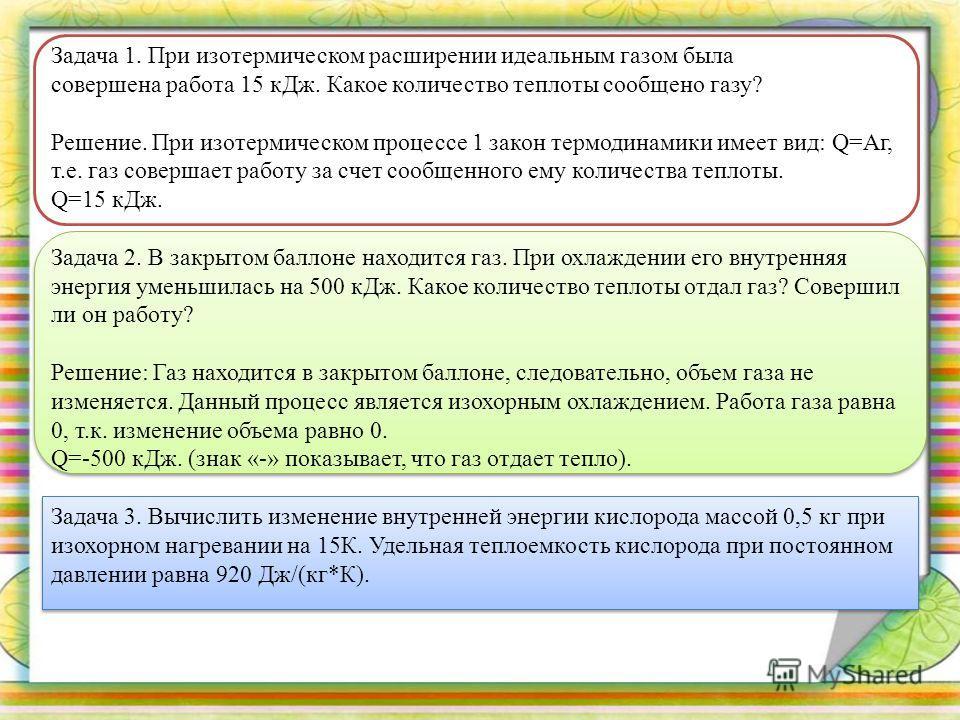 Задача 1. При изотермическом расширении идеальным газом была совершена работа 15 кДж. Какое количество теплоты сообщено газу? Решение. При изотермическом процессе 1 закон термодинамики имеет вид: Q=Aг, т.е. газ совершает работу за счет сообщенного ем