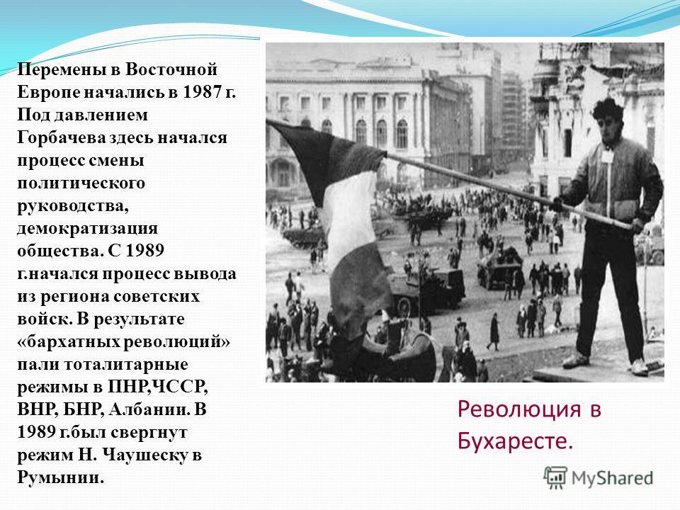 Революция в Бухаресте. Перемены в Восточной Европе начались в 1987 г. Под давлением Горбачева здесь начался процесс смены политического руководства, демократизация общества. С 1989 г.начался процесс вывода из региона советских войск. В результате «ба