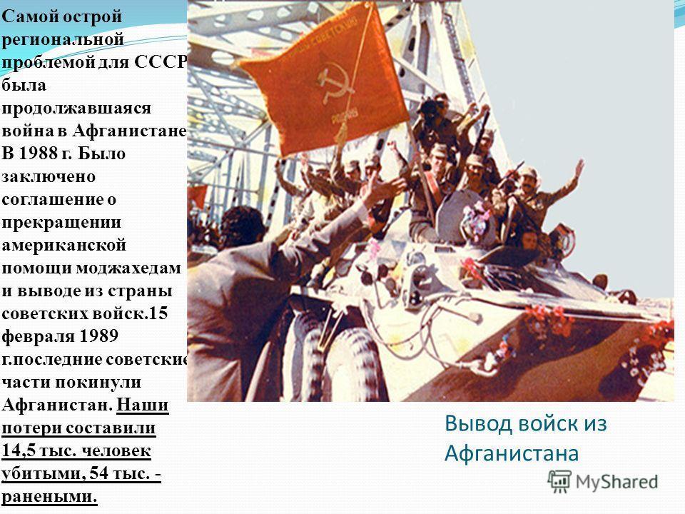 Вывод войск из Афганистана Самой острой региональной проблемой для СССР была продолжавшаяся война в Афганистане. В 1988 г. Было заключено соглашение о прекращении американской помощи моджахедам и выводе из страны советских войск.15 февраля 1989 г.пос