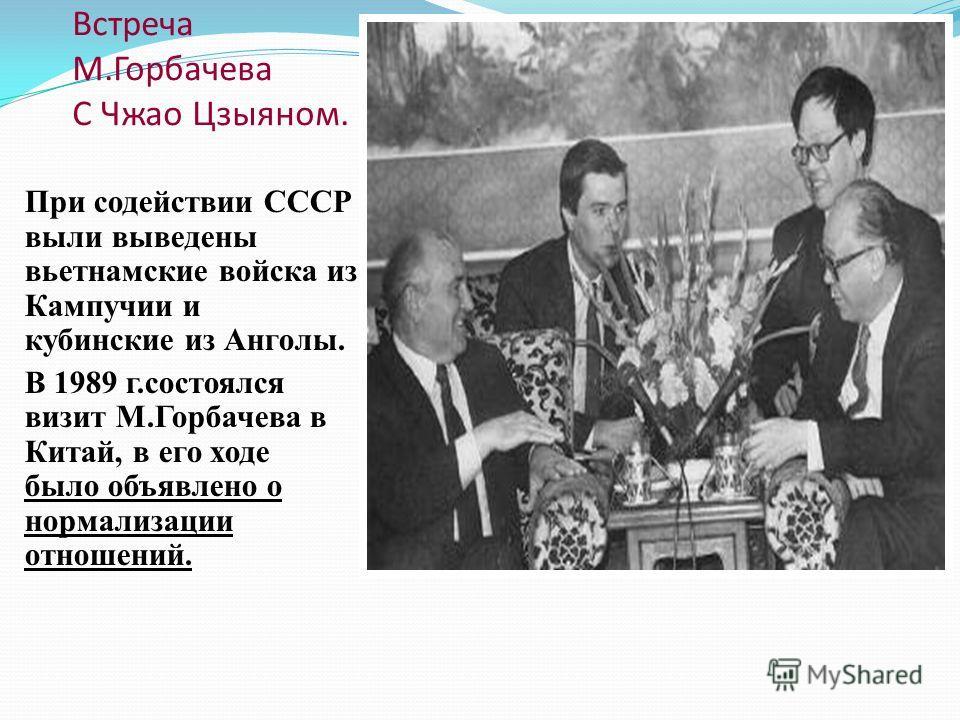 Встреча М.Горбачева С Чжао Цзыяном. При содействии СССР выли выведены вьетнамские войска из Кампучии и кубинские из Анголы. В 1989 г.состоялся визит М.Горбачева в Китай, в его ходе было объявлено о нормализации отношений.