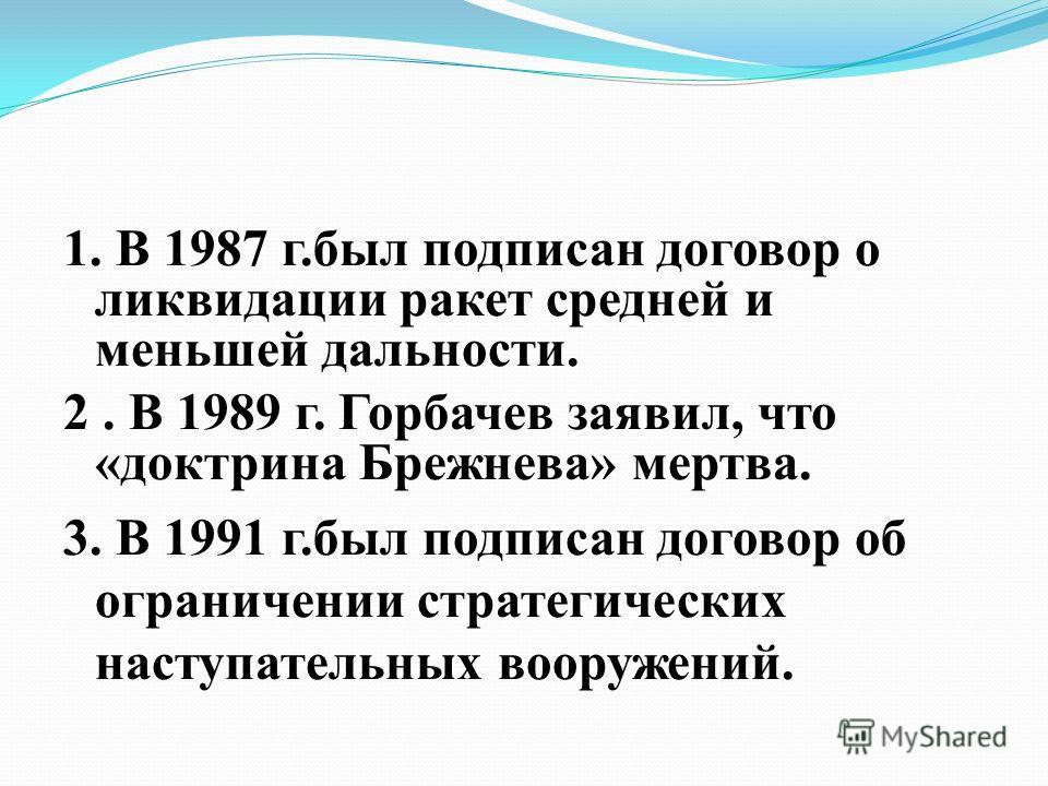 1. В 1987 г.был подписан договор о ликвидации ракет средней и меньшей дальности. 2. В 1989 г. Горбачев заявил, что «доктрина Брежнева» мертва. 3. В 1991 г.был подписан договор об ограничении стратегических наступательных вооружений.