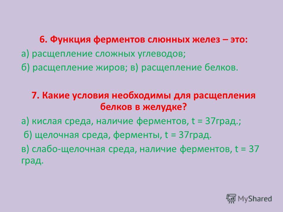 6. Функция ферментов слюнных желез – это: а) расщепление сложных углеводов; б) расщепление жиров; в) расщепление белков. 7. Какие условия необходимы для расщепления белков в желудке? а) кислая среда, наличие ферментов, t = 37град.; б) щелочная среда,