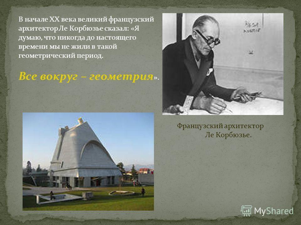 В начале XX века великий французский архитектор Ле Корбюзье сказал: «Я думаю, что никогда до настоящего времени мы не жили в такой геометрический период. Все вокруг – геометрия ». Французский архитектор Ле Корбюзье.