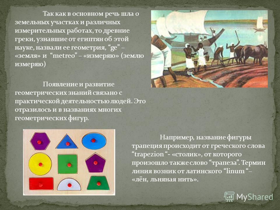 Так как в основном речь шла о земельных участках и различных измерительных работах, то древние греки, узнавшие от египтян об этой науке, назвали ее геометрия, ge – «земля» и metreo – «измеряю» (землю измеряю) Появление и развитие геометрических знани
