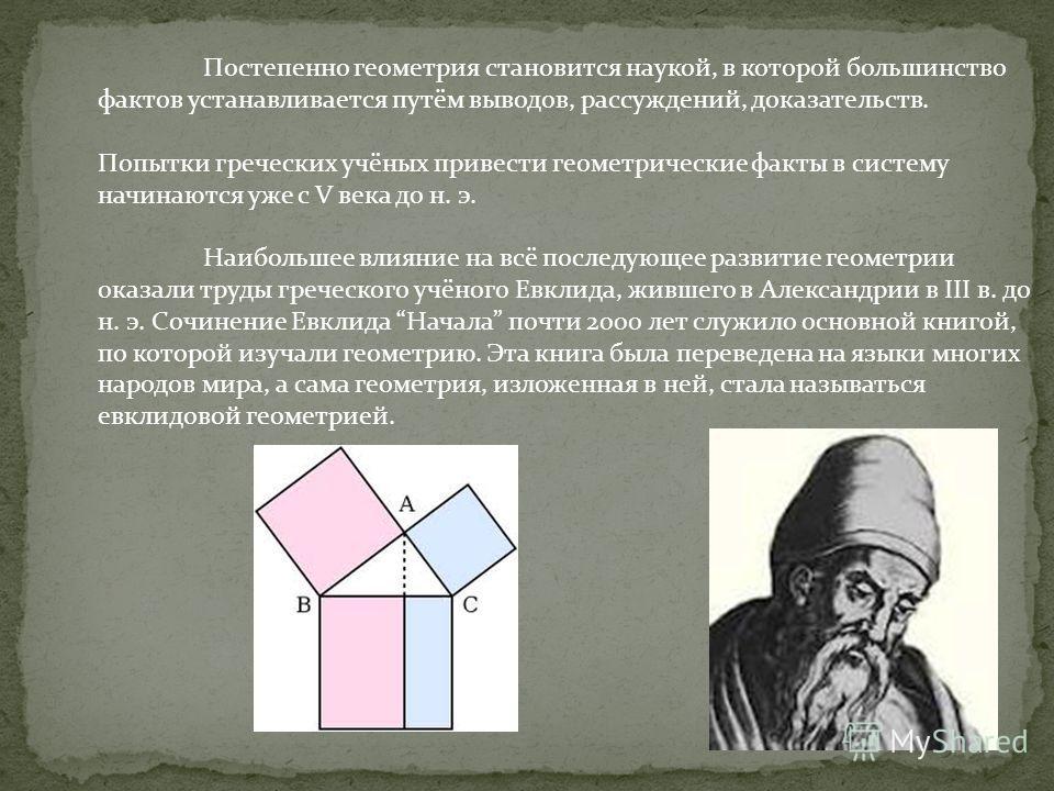 Постепенно геометрия становится наукой, в которой большинство фактов устанавливается путём выводов, рассуждений, доказательств. Попытки греческих учёных привести геометрические факты в систему начинаются уже с V века до н. э. Наибольшее влияние на вс