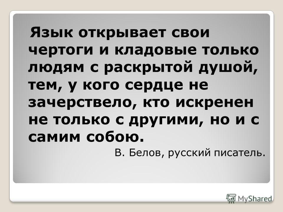 Язык открывает свои чертоги и кладовые только людям с раскрытой душой, тем, у кого сердце не зачерствело, кто искренен не только с другими, но и с самим собою. В. Белов, русский писатель.