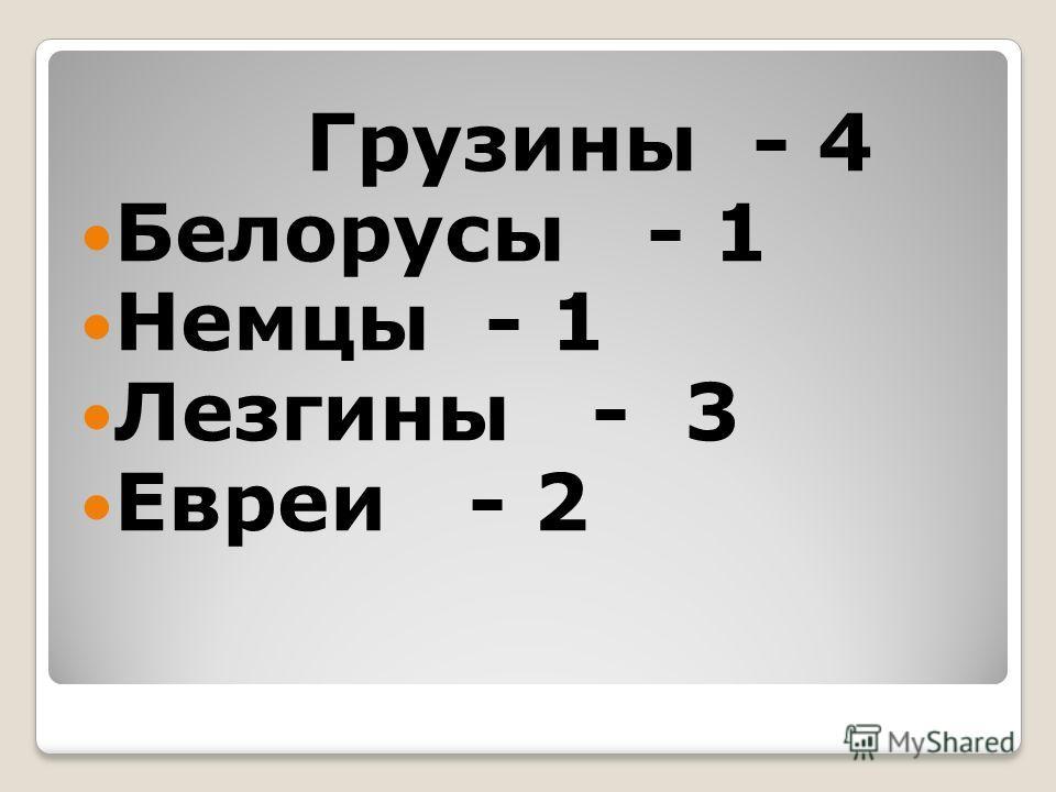 Грузины - 4 Белорусы - 1 Немцы - 1 Лезгины - 3 Евреи - 2