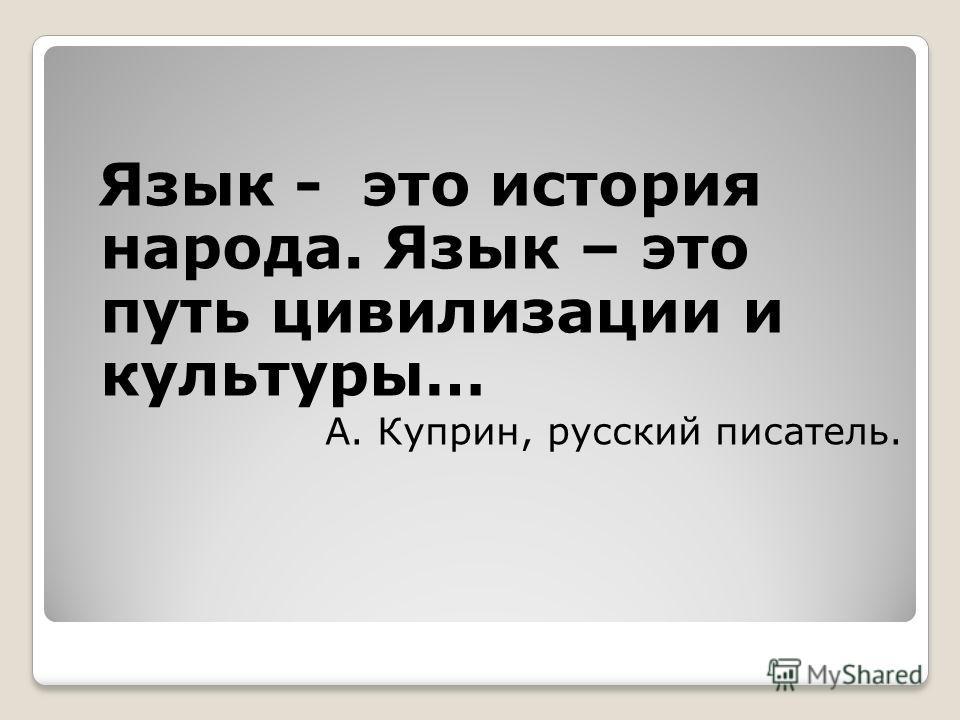 Язык - это история народа. Язык – это путь цивилизации и культуры… А. Куприн, русский писатель.