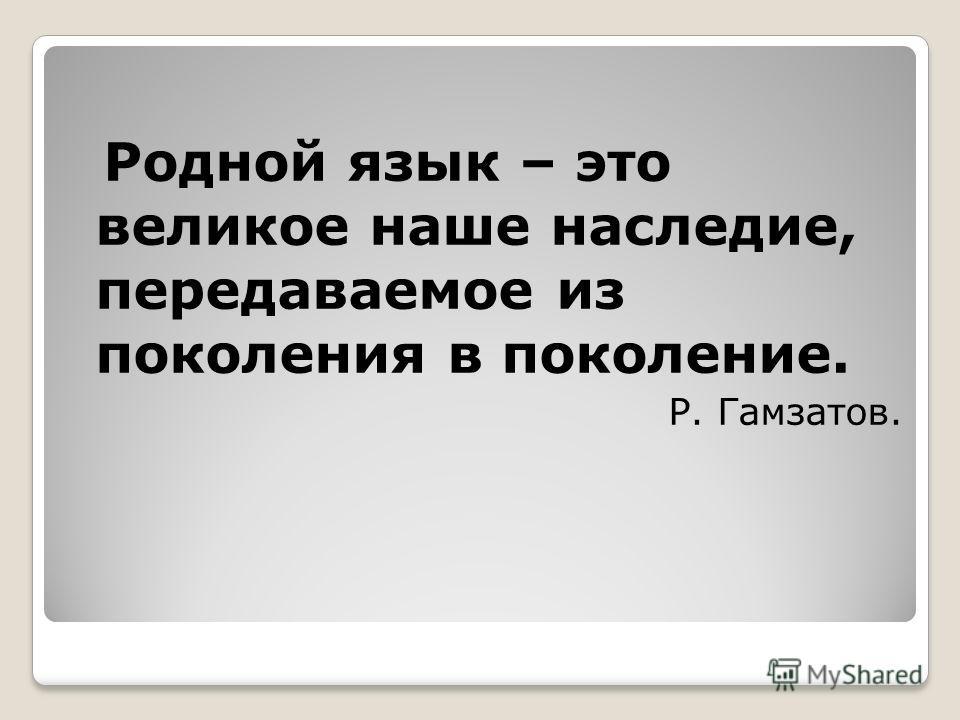 Родной язык – это великое наше наследие, передаваемое из поколения в поколение. Р. Гамзатов.
