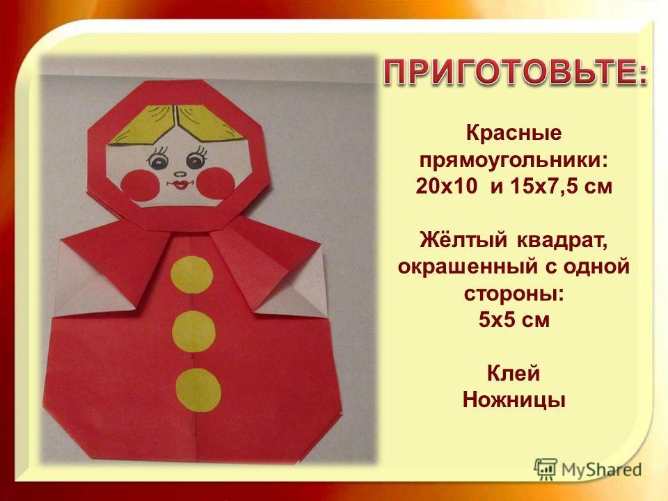Красные прямоугольники: 20х10 и 15х7,5 см Жёлтый квадрат, окрашенный с одной стороны: 5х5 см Клей Ножницы