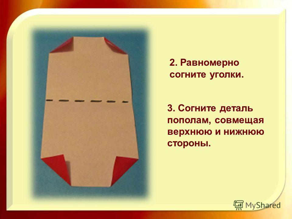 2. Равномерно согните уголки. 3. Согните деталь пополам, совмещая верхнюю и нижнюю стороны.